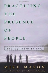 Practicing the Presence of People by Mike Mason
